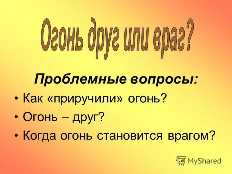 Проблемные вопросы: Как «приручили» огонь? Огонь – друг? Когда огонь становится врагом?
