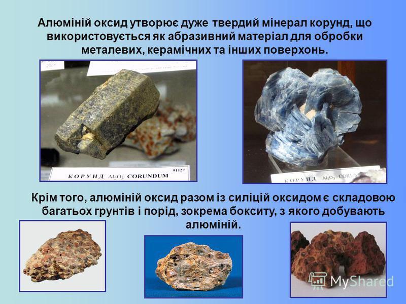 Алюміній оксид утворює дуже твердий мінерал корунд, що використовується як абразивний матеріал для обробки металевих, керамічних та інших поверхонь. Крім того, алюміній оксид разом із силіцій оксидом є складовою багатьох грунтів і порід, зокрема бокс