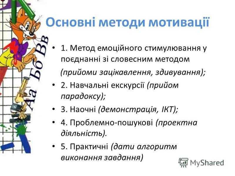 Основні методи мотивації 1. Метод емоційного стимулювання у поєднанні зі словесним методом (прийоми зацікавлення, здивування); 2. Навчальні екскурсії (прийом парадоксу); 3. Наочні (демонстрація, ІКТ); 4. Проблемно-пошукові (проектна діяльність). 5. П