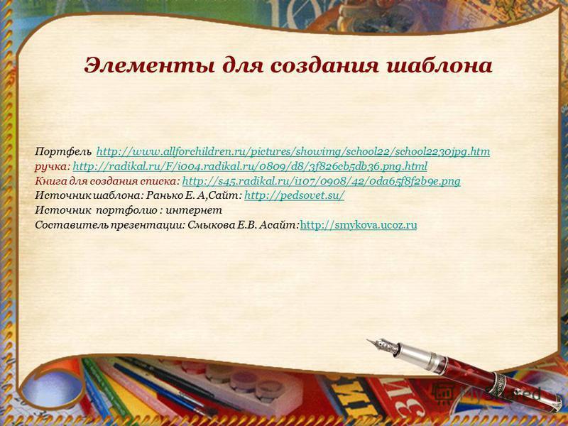 Элементы для создания шаблона Портфель http://www.allforchildren.ru/pictures/showimg/school22/school2230jpg.htmhttp://www.allforchildren.ru/pictures/showimg/school22/school2230jpg.htm ручка: http://radikal.ru/F/i004.radikal.ru/0809/d8/3f826cb5db36.pn