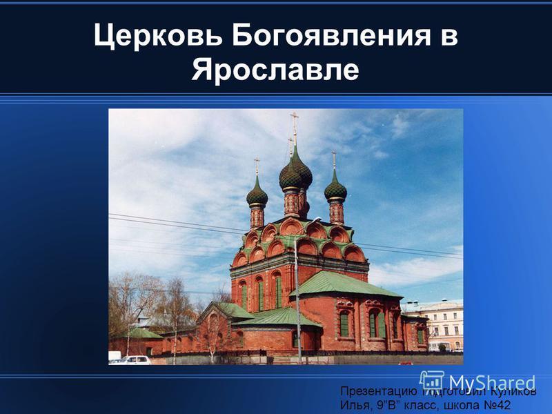 Церковь Богоявления в Ярославле Презентацию подготовил Куликов Илья, 9В класс, школа 42