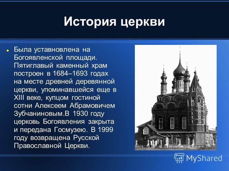 История церкви Была установлена на Богоявленской площади. Пятиглавый каменный храм построен в 1684–1693 годах на месте древней деревянной церкви, упоминавшейся еще в XIII веке, купцом гостиной сотни Алексеем Абрамовичем Зубчаниновым.В 1930 году церко