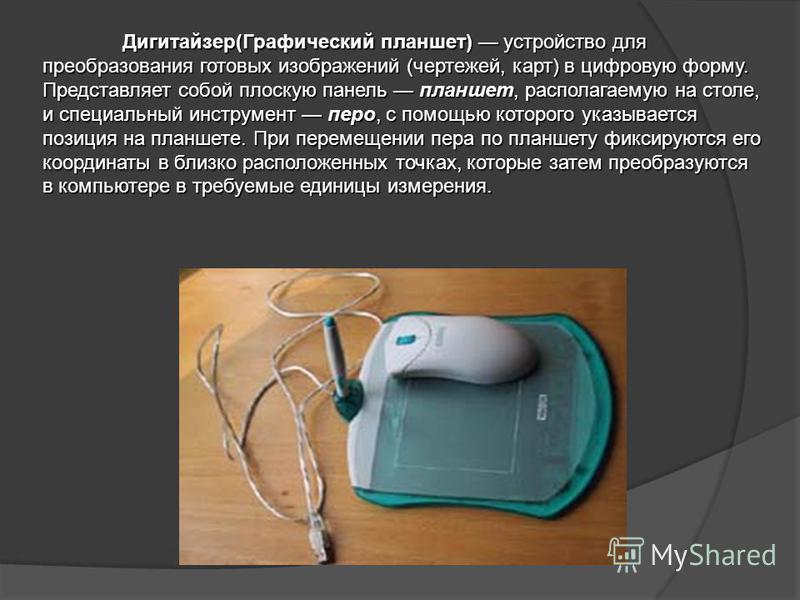 Дигитайзер(Графический планшет) устройство для преобразования готовых изображений (чертежей, карт) в цифровую форму. Представляет собой плоскую панель планшет, располагаемую на столе, и специальный инструмент перо, с помощью которого указывается пози