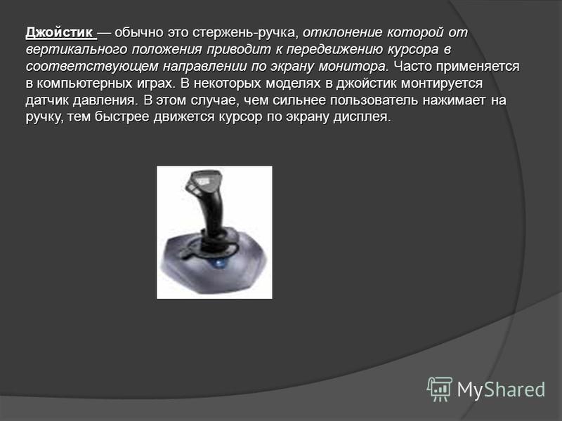 Джойстик обычно это стержень-ручка, отклонение которой от вертикального положения приводит к передвижению курсора в соответствующем направлении по экрану монитора. Часто применяется в компьютерных играх. В некоторых моделях в джойстик монтируется дат