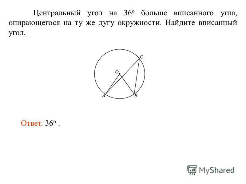 Центральный угол на 36 о больше вписанного угла, опирающегося на ту же дугу окружности. Найдите вписанный угол. Ответ. 36 о.