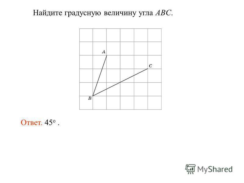 Найдите градусную величину угла ABC. Ответ. 45 о.