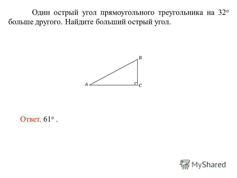 Один острый угол прямоугольного треугольника на 32 о больше другого. Найдите больший острый угол. Ответ. 61 о.