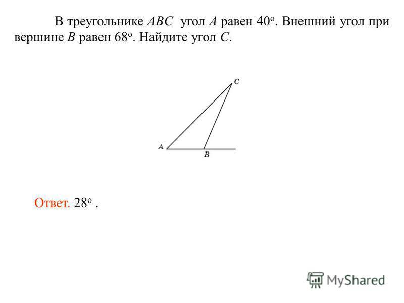 В треугольнике ABC угол A равен 40 o. Внешний угол при вершине B равен 68 o. Найдите угол C. Ответ. 28 о.