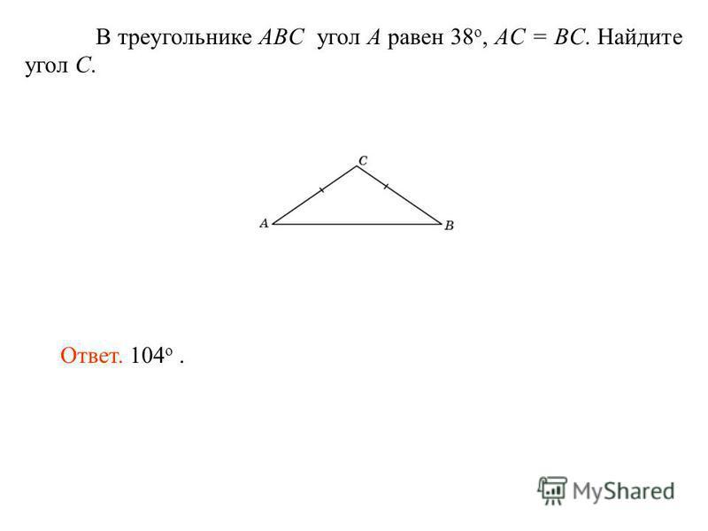 В треугольнике ABC угол A равен 38 o, AС = BC. Найдите угол C. Ответ. 104 о.