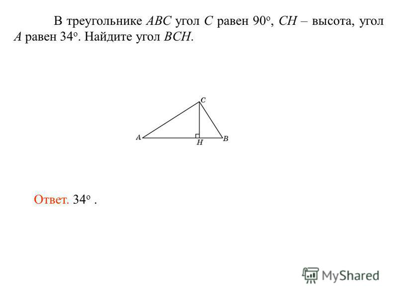 В треугольнике АВС угол C равен 90 o, CH – высота, угол A равен 34 o. Найдите угол BCH. Ответ. 34 о.