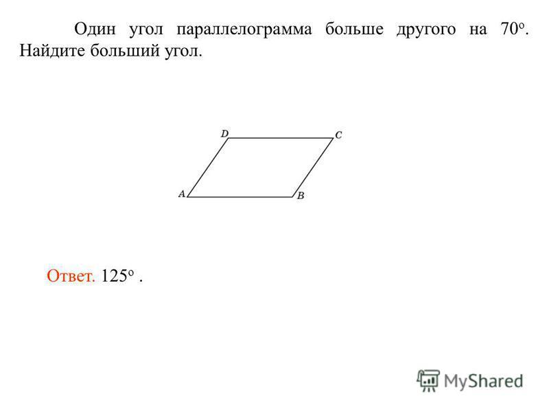 Один угол параллелограмма больше другого на 70 о. Найдите больший угол. Ответ. 125 о.