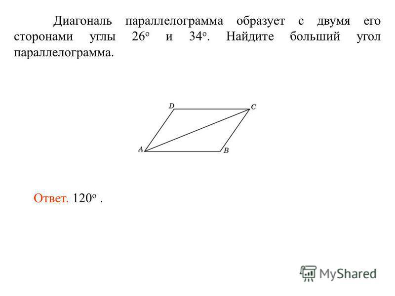 Диагональ параллелограмма образует с двумя его сторонами углы 26 о и 34 о. Найдите больший угол параллелограмма. Ответ. 120 о.