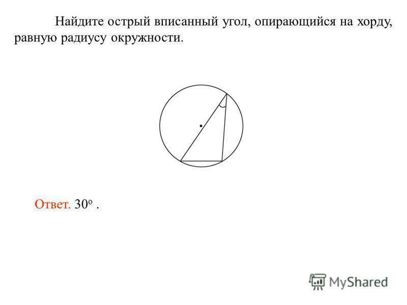 Найдите острый вписанный угол, опирающийся на хорду, равную радиусу окружности. Ответ. 30 о.