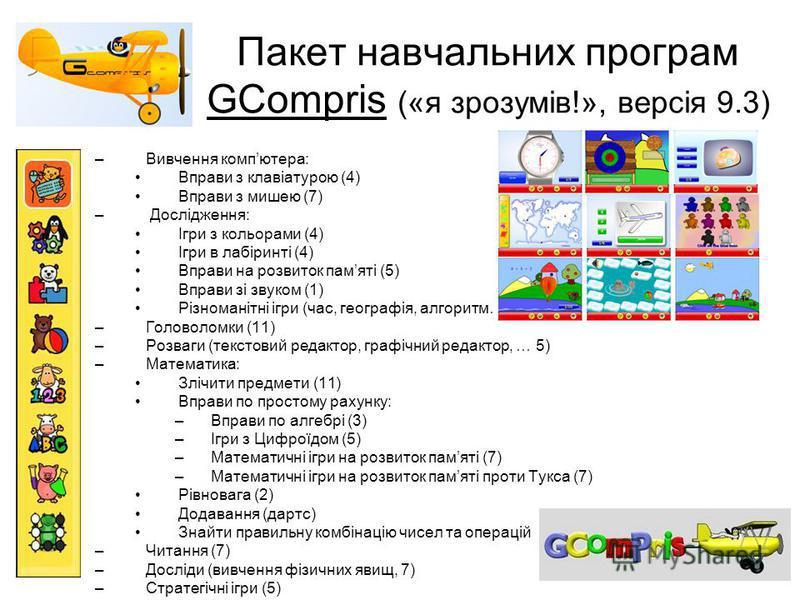 Пакет навчальних програм GCompris («я зрозумів!», версія 9.3) –Вивчення компютера: Вправи з клавіатурою (4) Вправи з мишею (7) – Дослідження: Ігри з кольорами (4) Ігри в лабіринті (4) Вправи на розвиток памяті (5) Вправи зі звуком (1) Різноманітні іг