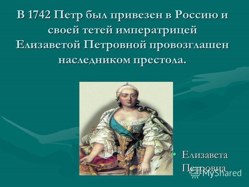 В 1742 Петр был привезен в Россию и своей тетей императрицей Елизаветой Петровной провозглашен наследником престола. Елизавета Петровна Елизавета Петровна