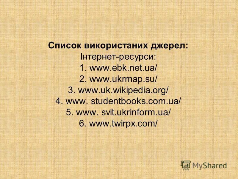 Список використаних джерел: Інтернет-ресурси: 1. www.ebk.net.ua/ 2. www.ukrmap.su/ 3. www.uk.wikipedia.org/ 4. www. studentbooks.com.ua/ 5. www. svit.ukrinform.ua/ 6. www.twirpx.com/