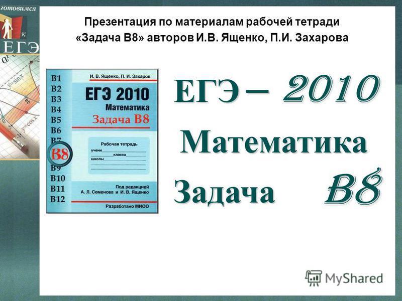 B8B8B8B8 Математика Задача – 2010 ЕГЭ Презентация по материалам рабочей тетради «Задача В8» авторов И.В. Ященко, П.И. Захарова