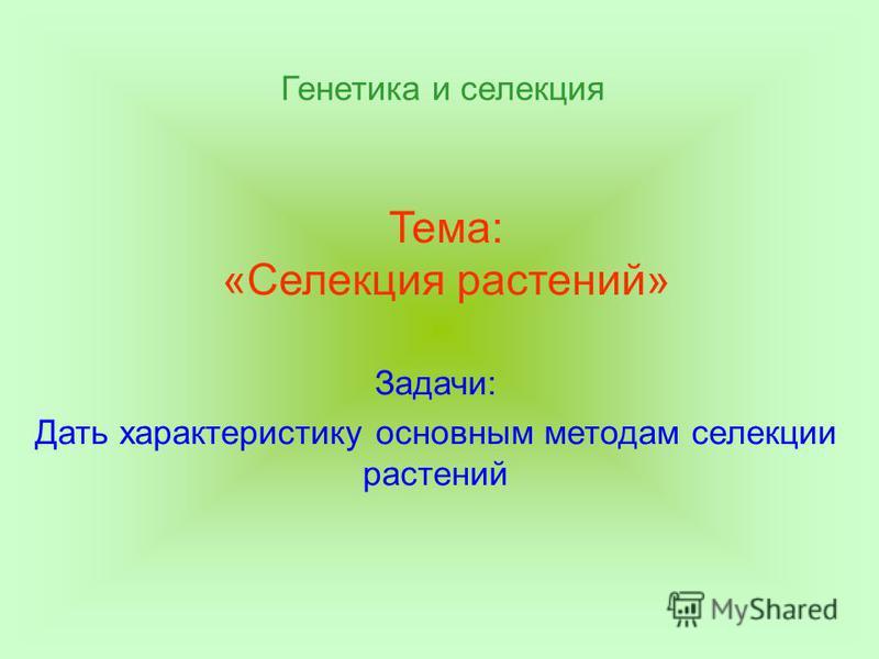 Тема: «Селекция растений» Задачи: Дать характеристику основным методам селекции растений Генетика и селекция