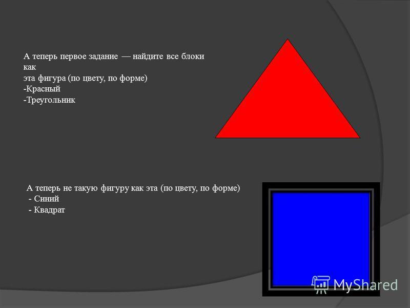 А теперь первое задание найдите все блоки как эта фигура (по цвету, по форме) -Красный -Треугольник А теперь не такую фигуру как эта (по цвету, по форме) - Синий - Квадрат