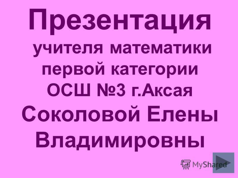 Презентация учителя математики первой категории ОСШ 3 г.Аксая Соколовой Елены Владимировны