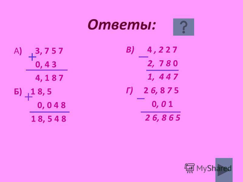 Ответы: А) 3, 7 5 7 0, 4 3 4, 1 8 7 Б) 1 8, 5 0, 0 4 8 1 8, 5 4 8 В) 4, 2 2 7 2, 7 8 0 1, 4 4 7 Г) 2 6, 8 7 5 0, 0 1 2 6, 8 6 5