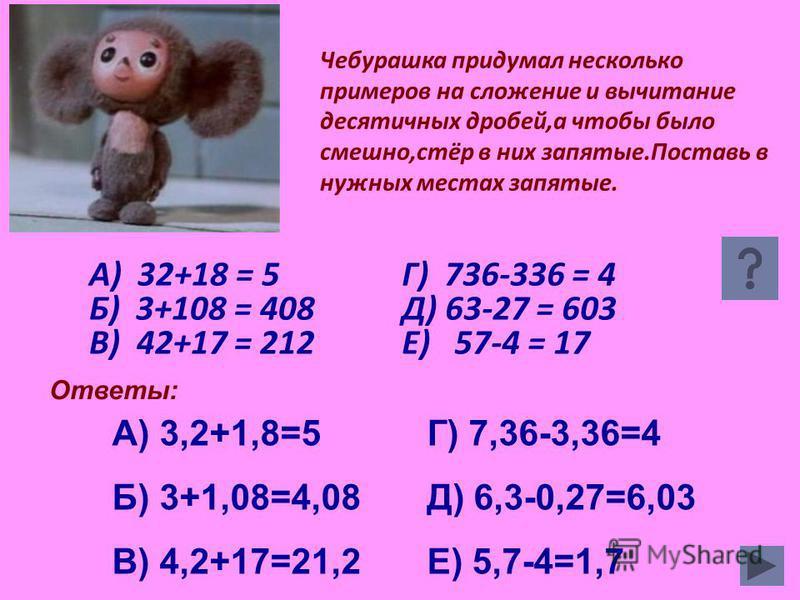 Чебурашка придумал несколько примеров на сложение и вычитание десятичных дробей,а чтобы было смешно,стёр в них запятые.Поставь в нужных местах запятые. А) 32+18 = 5 Б) 3+108 = 408 В) 42+17 = 212 Г) 736-336 = 4 Д) 63-27 = 603 Е) 57-4 = 17 А) 3,2+1,8=5