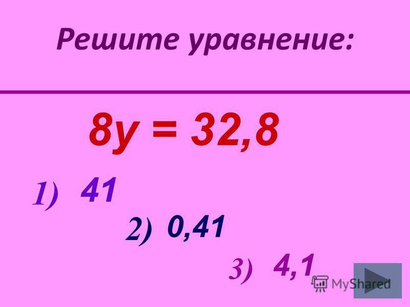 Решите уравнение: 8 у = 32,8 41 0,41 4,1 1) 2) 3)