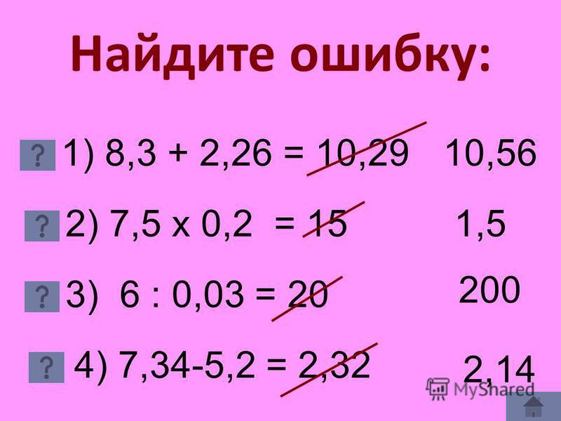 Найдите ошибку: 1) 8,3 + 2,26 = 10,29 2) 7,5 х 0,2 = 15 3) 6 : 0,03 = 20 4) 7,34-5,2 = 2,32 10,56 1,51,5 200 2,14