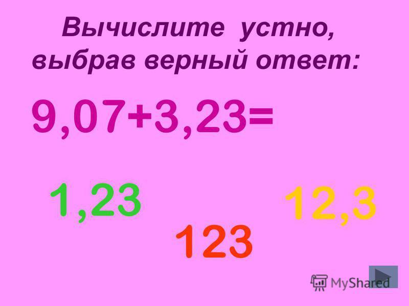 Вычислите устно, выбрав верный ответ: 9,07+3,23= 1,23 123 12,3