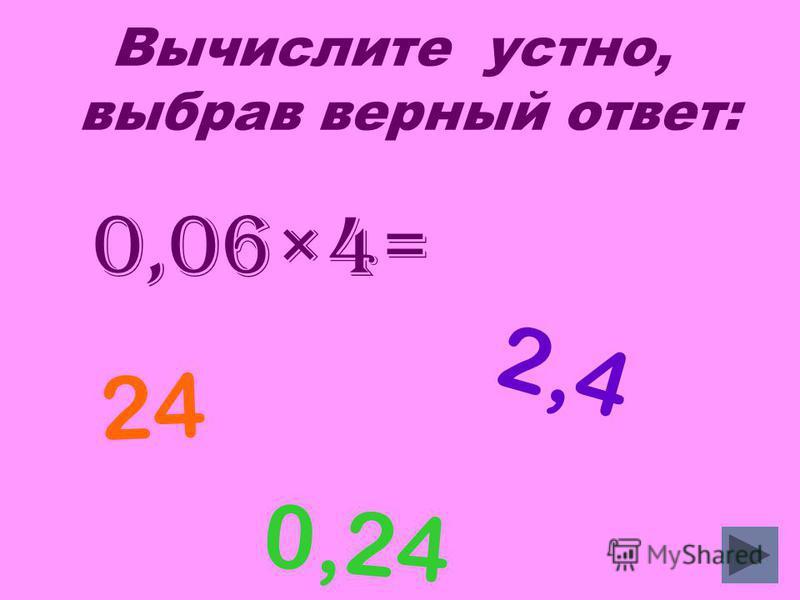 Вычислите устно, выбрав верный ответ: 0,06×4= 0,24 24 2,4