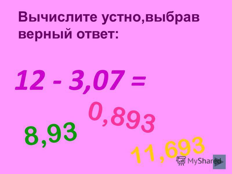 12 - 3,07 = 8,93 0,893 11,693 Вычислите устно,выбрав верный ответ: