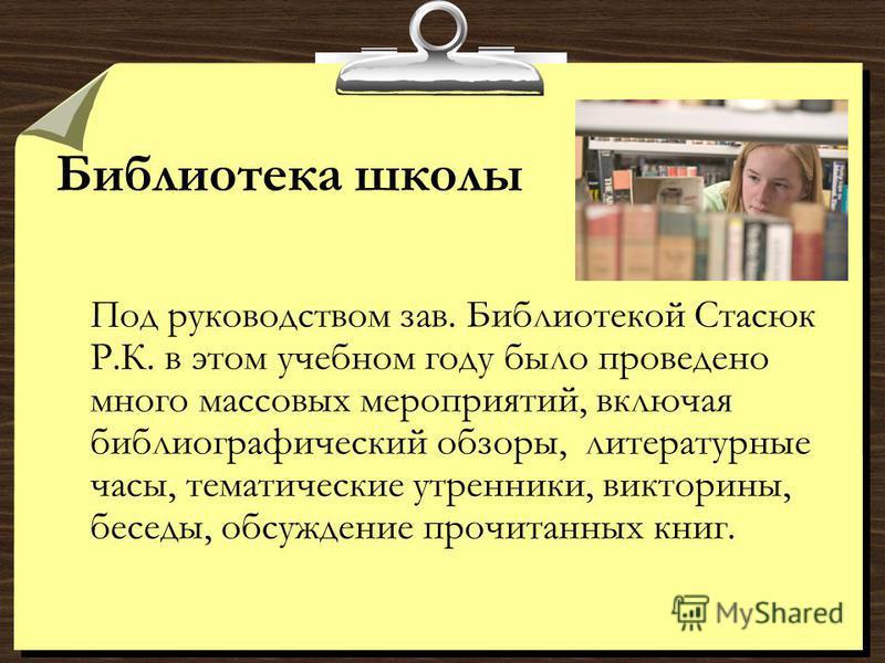 Библиотека школы Под руководством зав. Библиотекой Стасюк Р.К. в этом учебном году было проведено много массовых мероприятий, включая библиографический обзоры, литературные часы, тематические утренники, викторины, беседы, обсуждение прочитанных книг.