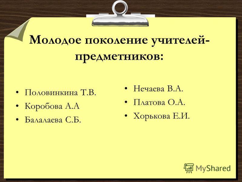 Молодое поколение учителей- предметников: Половинкина Т.В. Коробова А.А Балалаева С.Б. Нечаева В.А. Платова О.А. Хорькова Е.И.