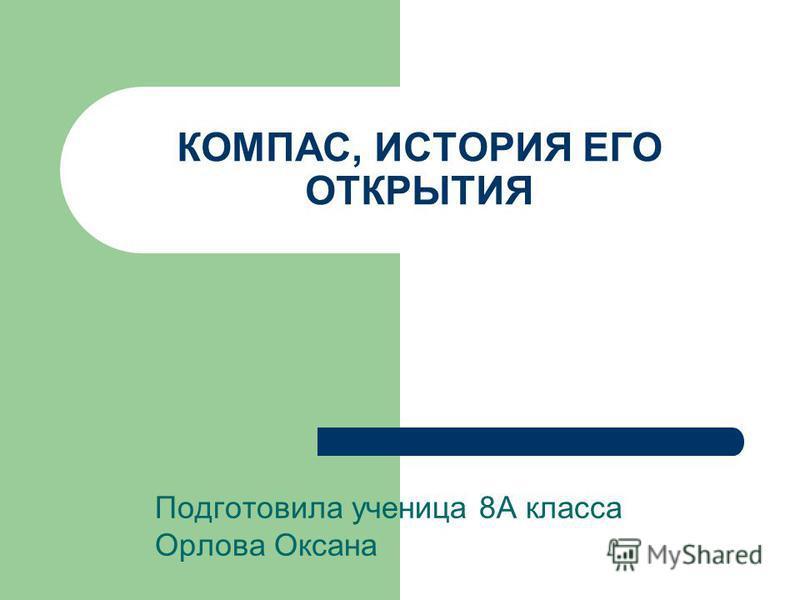 КОМПАС, ИСТОРИЯ ЕГО ОТКРЫТИЯ Подготовила ученица 8А класса Орлова Оксана