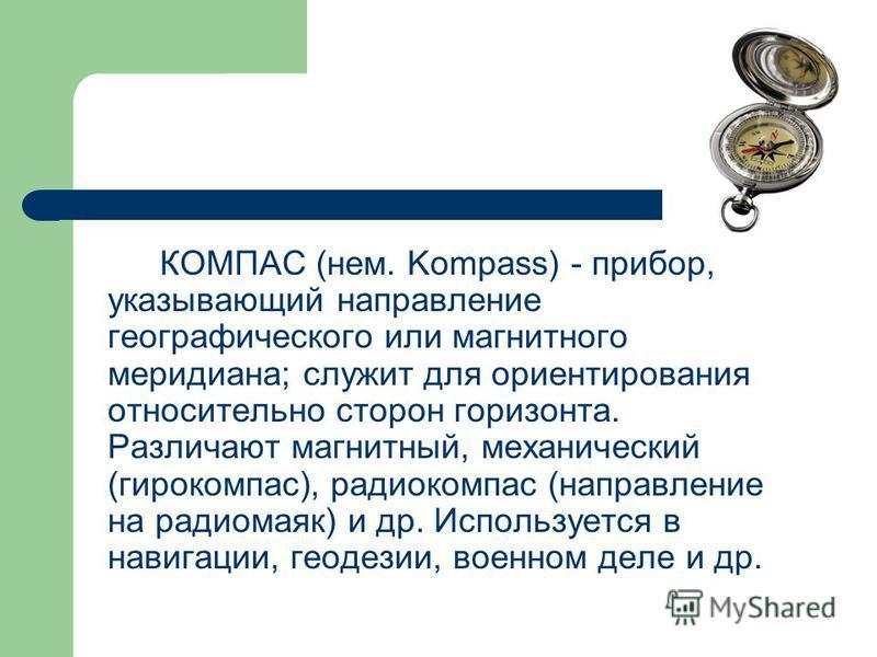 КОМПАС (нем. Kompass) - прибор, указывающий направление географического или магнитного меридиана; служит для ориентирования относительно сторон горизонта. Различают магнитный, механический (гирокомпас), радиокомпас (направление на радиомаяк) и др. Ис