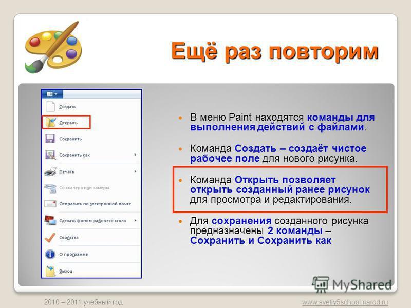 www.svetly5school.narod.ru 2010 – 2011 учебный год Ещё раз повторим В меню Paint находятся команды для выполнения действий с файлами. Команда Создать – создаёт чистое рабочее поле для нового рисунка. Команда Открыть позволяет открыть созданный ранее