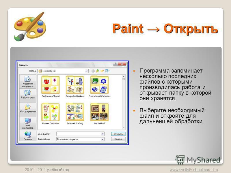www.svetly5school.narod.ru 2010 – 2011 учебный год Paint Открыть Программа запоминает несколько последних файлов с которыми производилась работа и открывает папку в которой они хранятся. Выберите необходимый файл и откройте для дальнейшей обработки.