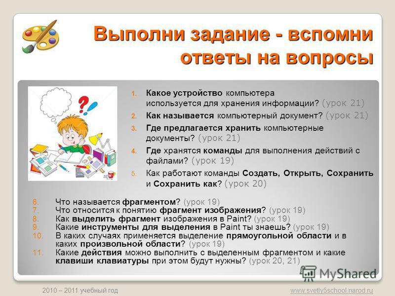 www.svetly5school.narod.ru 2010 – 2011 учебный год Выполни задание - вспомни ответы на вопросы 1. Какое устройство компьютера используется для хранения информации? (урок 21) 2. Как называется компьютерный документ? (урок 21) 3. Где предлагается храни