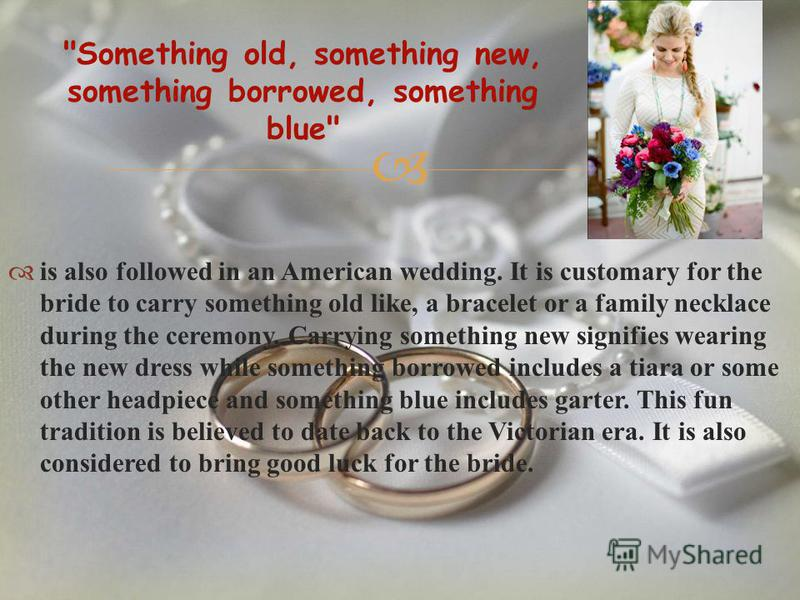 is also followed in an American wedding. It is customary for the bride to carry something old like, a bracelet or a family necklace during the ceremony. Carrying something new signifies wearing the new dress while something borrowed includes a tiara