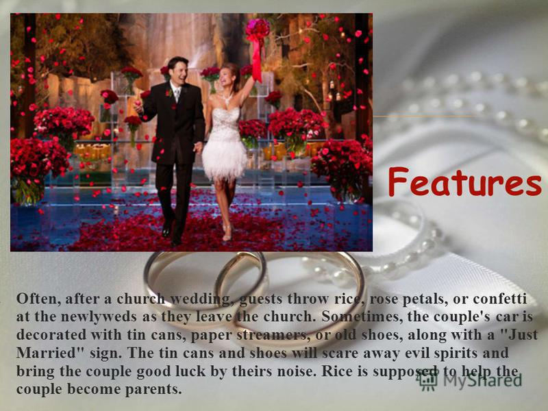 3. Often, after a church wedding, guests throw rice, rose petals, or confetti at the newlyweds as they leave the church. Sometimes, the couple's car is decorated with tin cans, paper streamers, or old shoes, along with a