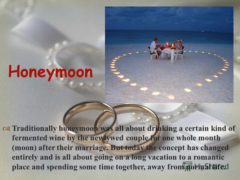 Traditionally honeymoon was all about drinking a certain kind of fermented wine by the newlywed couple for one whole month (moon) after their marriage. But today the concept has changed entirely and is all about going on a long vacation to a romantic