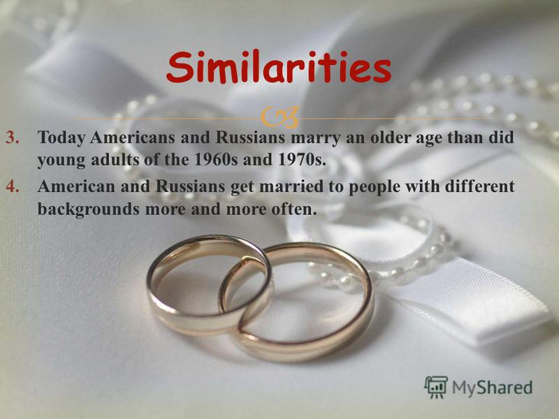 3.Today Americans and Russians marry an older age than did young adults of the 1960s and 1970s. 4.American and Russians get married to people with different backgrounds more and more often. Similarities