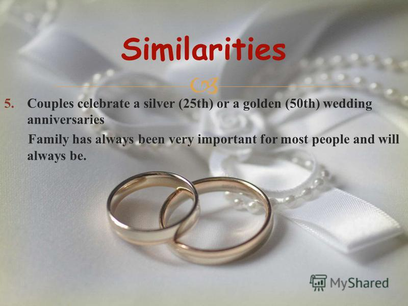 5.Couples celebrate a silver (25th) or a golden (50th) wedding anniversaries Family has always been very important for most people and will always be. Similarities