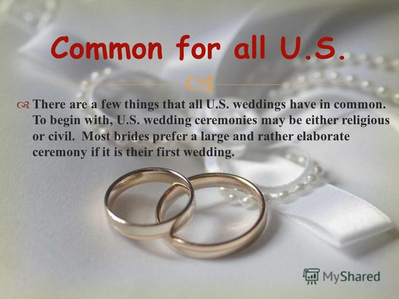 There are a few things that all U.S. weddings have in common. To begin with, U.S. wedding ceremonies may be either religious or civil. Most brides prefer a large and rather elaborate ceremony if it is their first wedding. Common for all U.S.