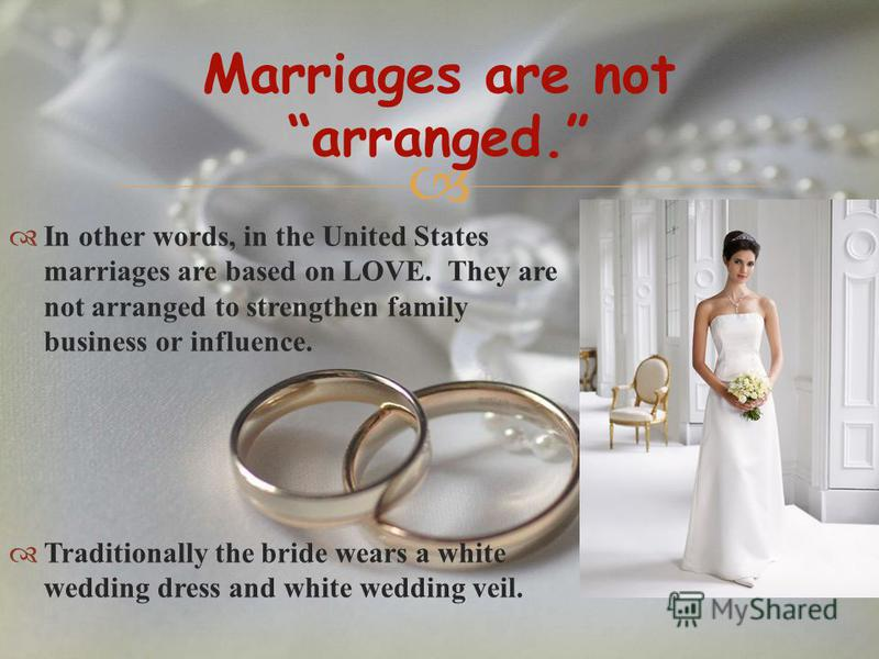 In other words, in the United States marriages are based on LOVE. They are not arranged to strengthen family business or influence. Traditionally the bride wears a white wedding dress and white wedding veil. Marriages are not arranged.