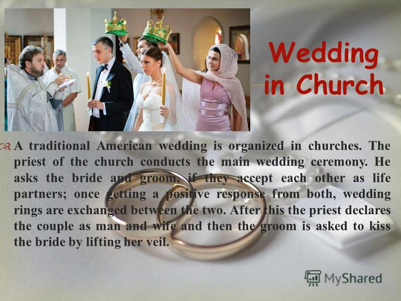 A traditional American wedding is organized in churches. The priest of the church conducts the main wedding ceremony. He asks the bride and groom, if they accept each other as life partners; once getting a positive response from both, wedding rings a