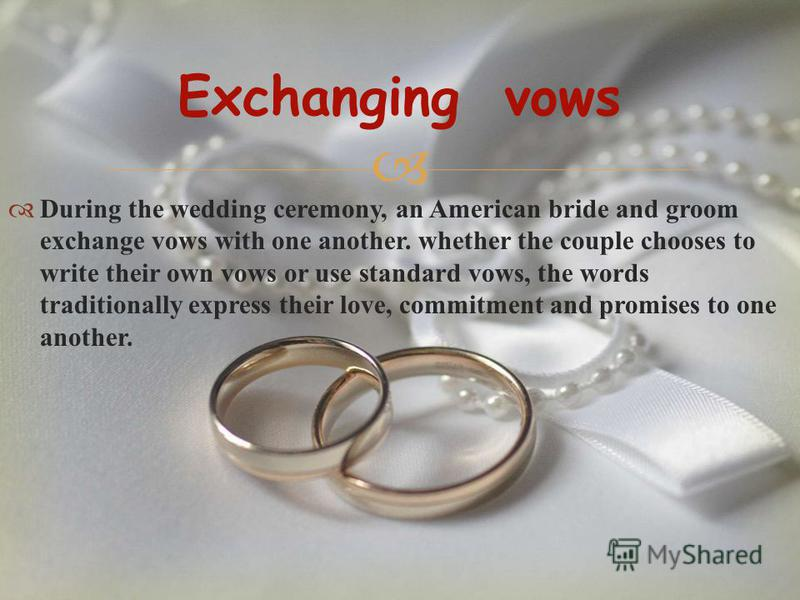 During the wedding ceremony, an American bride and groom exchange vows with one another. whether the couple chooses to write their own vows or use standard vows, the words traditionally express their love, commitment and promises to one another. Exch