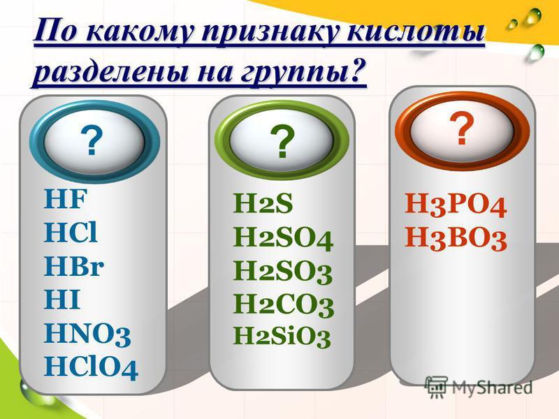 По какому признаку кислоты разделены на группы? HF HCl HBr HI HNO3 HClO4 H2S H2SO4 H2SO3 H2CO3 H2SiO3 H3PO4 H3BO3 ? ? ?