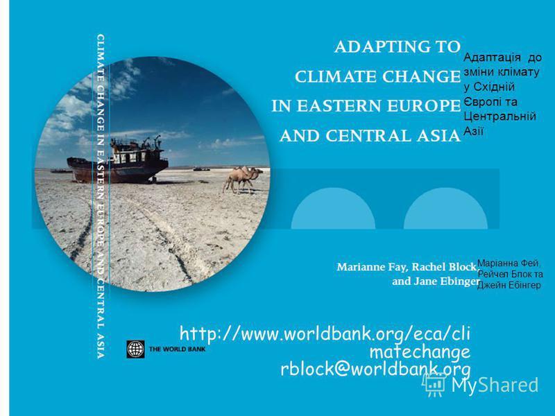 http://www.worldbank.org/eca/cli matechange rblock@worldbank.org Адаптація до зміни клімату у Східній Європі та Центральній Азії Маріанна Фей, Рейчел Блок та Джейн Ебінгер