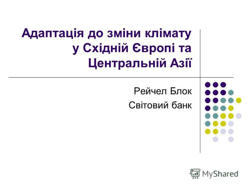 Адаптація до зміни клімату у Східній Європі та Центральній Азії Рейчел Блок Світовий банк